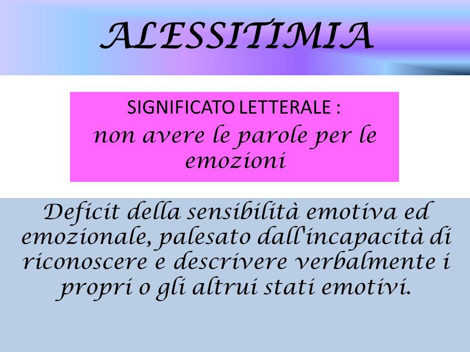 ALESSITIMIA SIGNIFICATO LETTERALE : non avere le parole per le emozioni Deficit della sensibilità emotiva ed emozionale, palesato dall'incapacità di r