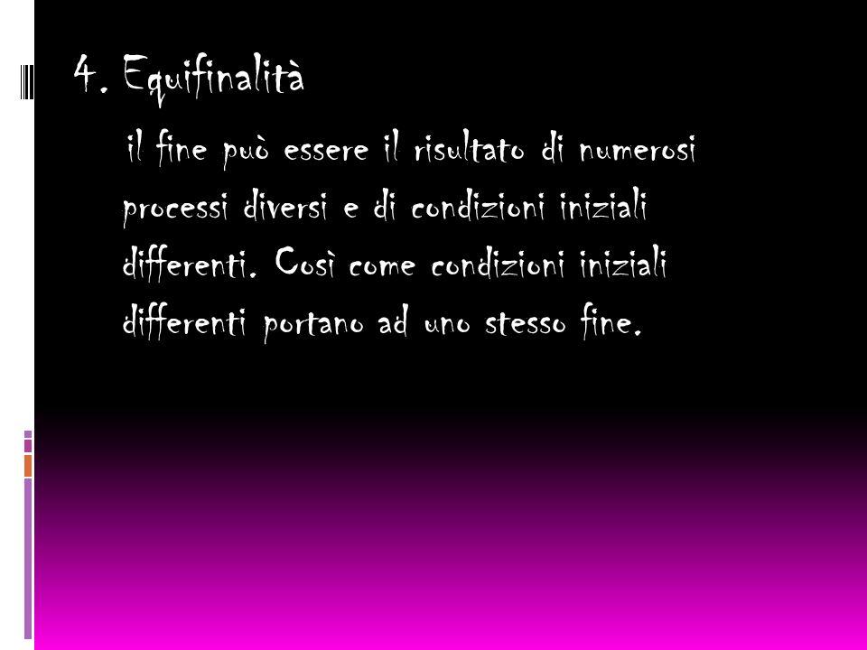 4. Equifinalità il fine può essere il risultato di numerosi processi diversi e di condizioni iniziali differenti. Così come condizioni iniziali differ