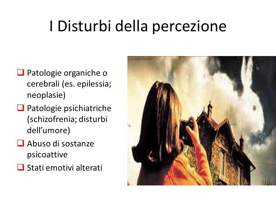 I Disturbi della percezione Patologie organiche o cerebrali (es. epilessia; neoplasie) Patologie psichiatriche (schizofrenia; disturbi dellumore) Abus