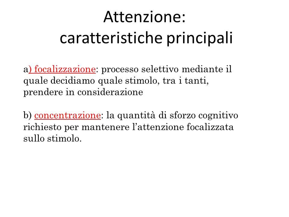 Attenzione: caratteristiche principali a) focalizzazione: processo selettivo mediante il quale decidiamo quale stimolo, tra i tanti, prendere in consi