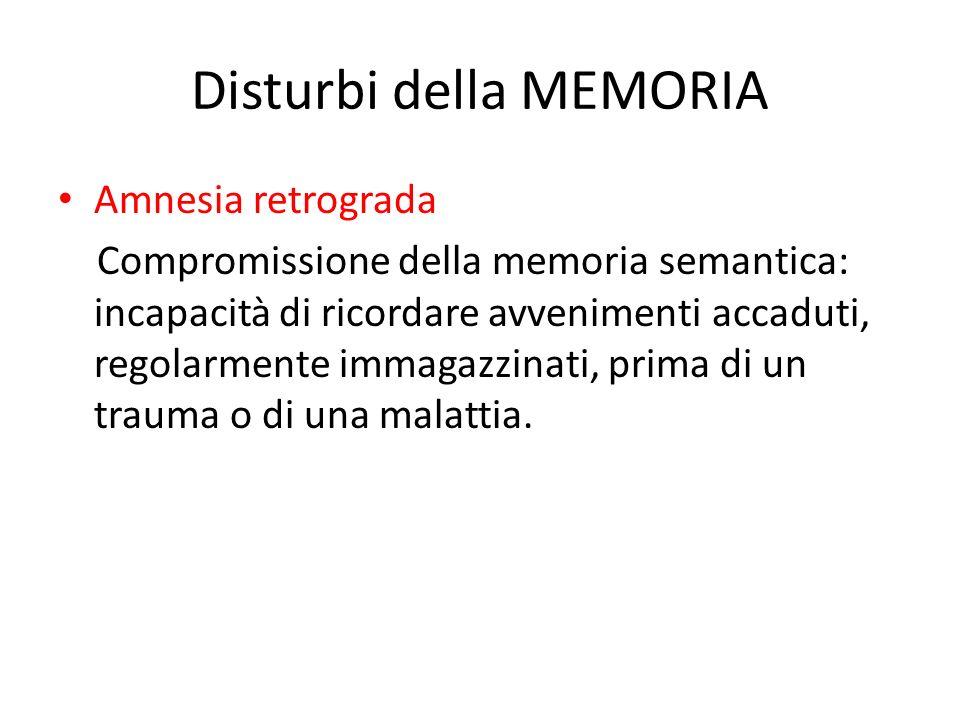 Disturbi della MEMORIA Amnesia retrograda Compromissione della memoria semantica: incapacità di ricordare avvenimenti accaduti, regolarmente immagazzi