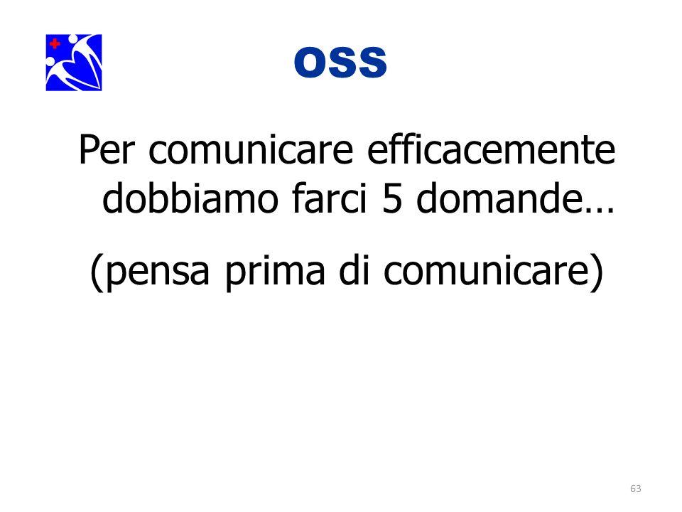 63 OSS. Per comunicare efficacemente dobbiamo farci 5 domande… (pensa prima di comunicare)