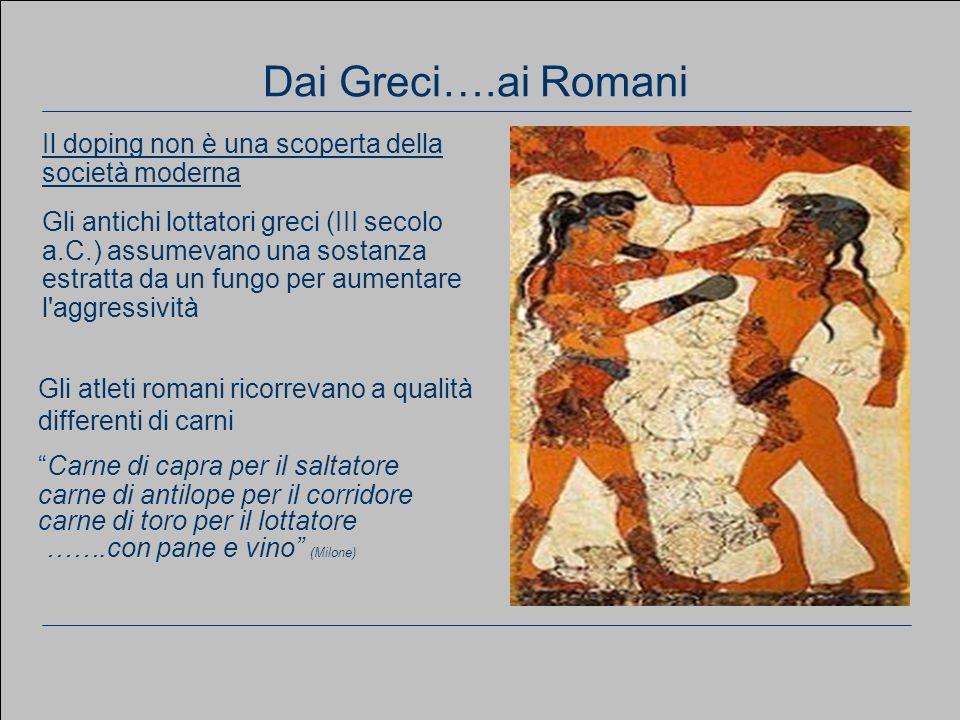 Dai Greci….ai Romani Il doping non è una scoperta della società moderna Gli antichi lottatori greci (III secolo a.C.) assumevano una sostanza estratta