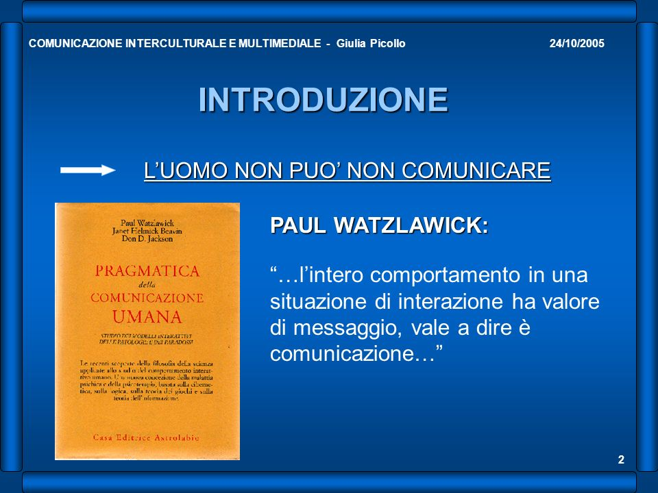 24/10/2005COMUNICAZIONE INTERCULTURALE E MULTIMEDIALE - Giulia Picollo 2 INTRODUZIONE LUOMO NON PUO NON COMUNICARE PAUL WATZLAWICK: …lintero comportam