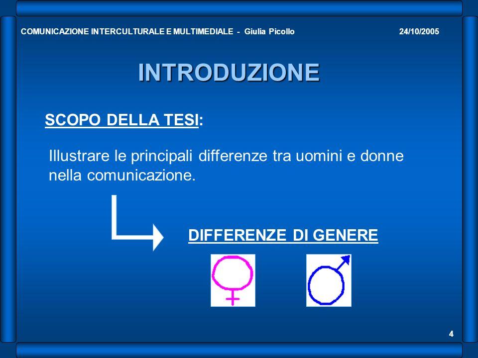 24/10/2005COMUNICAZIONE INTERCULTURALE E MULTIMEDIALE - Giulia Picollo 4 INTRODUZIONE SCOPO DELLA TESI: Illustrare le principali differenze tra uomini