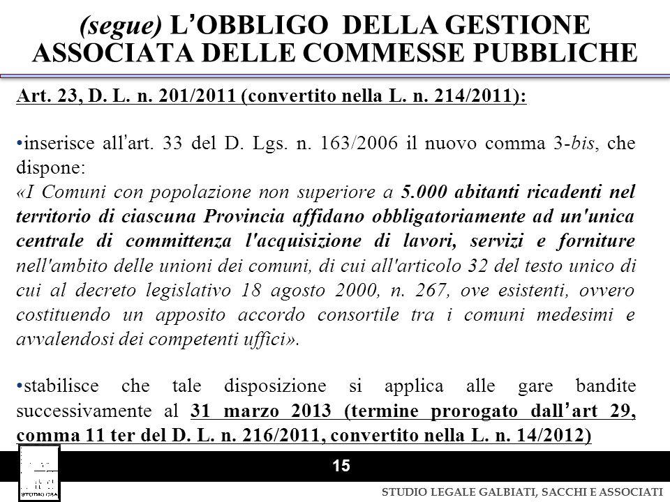 STUDIO LEGALE GALBIATI, SACCHI E ASSOCIATI 15 (segue) LOBBLIGO DELLA GESTIONE ASSOCIATA DELLE COMMESSE PUBBLICHE Art. 23, D. L. n. 201/2011 (convertit