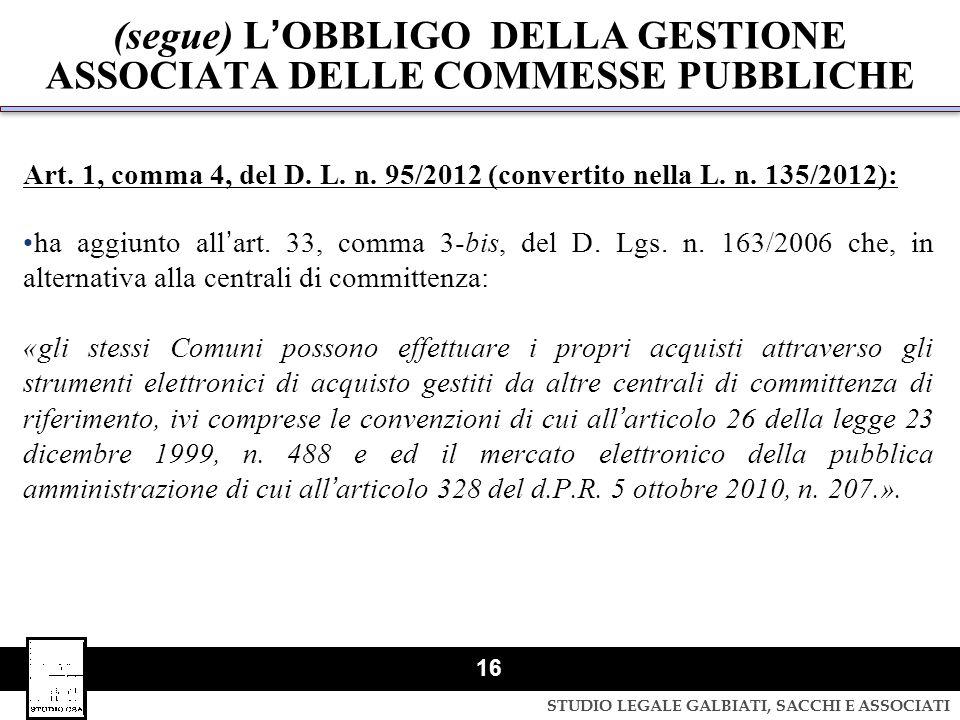 STUDIO LEGALE GALBIATI, SACCHI E ASSOCIATI 16 (segue) LOBBLIGO DELLA GESTIONE ASSOCIATA DELLE COMMESSE PUBBLICHE Art. 1, comma 4, del D. L. n. 95/2012