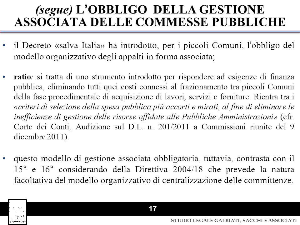STUDIO LEGALE GALBIATI, SACCHI E ASSOCIATI 17 (segue) LOBBLIGO DELLA GESTIONE ASSOCIATA DELLE COMMESSE PUBBLICHE il Decreto «salva Italia» ha introdot