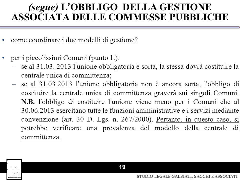 STUDIO LEGALE GALBIATI, SACCHI E ASSOCIATI 19 (segue) LOBBLIGO DELLA GESTIONE ASSOCIATA DELLE COMMESSE PUBBLICHE come coordinare i due modelli di gest