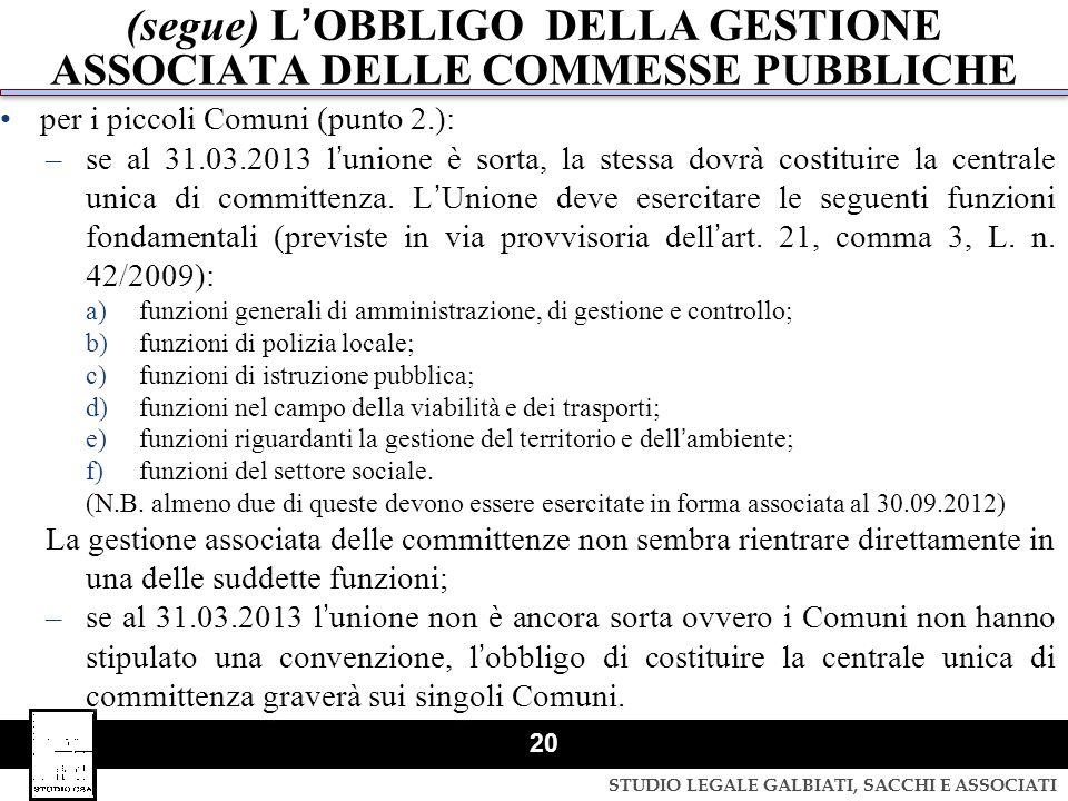 STUDIO LEGALE GALBIATI, SACCHI E ASSOCIATI 20 (segue) LOBBLIGO DELLA GESTIONE ASSOCIATA DELLE COMMESSE PUBBLICHE per i piccoli Comuni (punto 2.): –se
