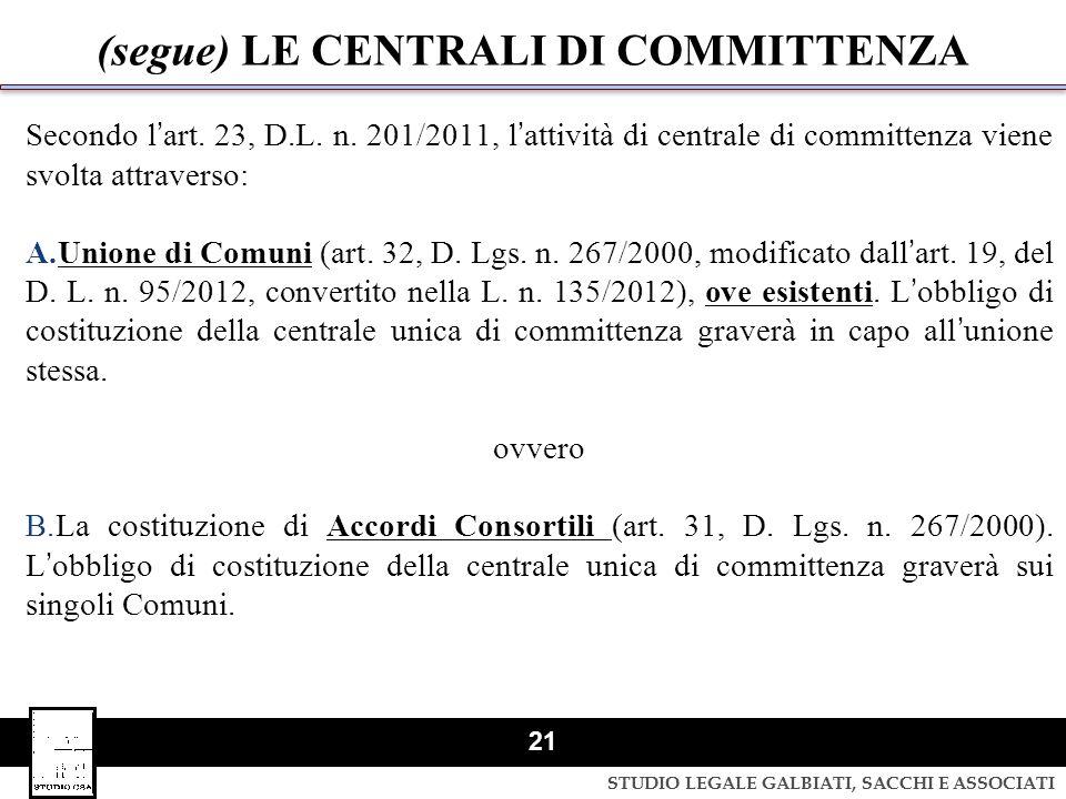 STUDIO LEGALE GALBIATI, SACCHI E ASSOCIATI 21 (segue) LE CENTRALI DI COMMITTENZA Secondo lart. 23, D.L. n. 201/2011, lattività di centrale di committe