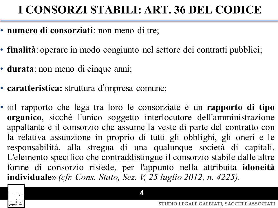 STUDIO LEGALE GALBIATI, SACCHI E ASSOCIATI 4 I CONSORZI STABILI: ART. 36 DEL CODICE numero di consorziati: non meno di tre; finalità: operare in modo