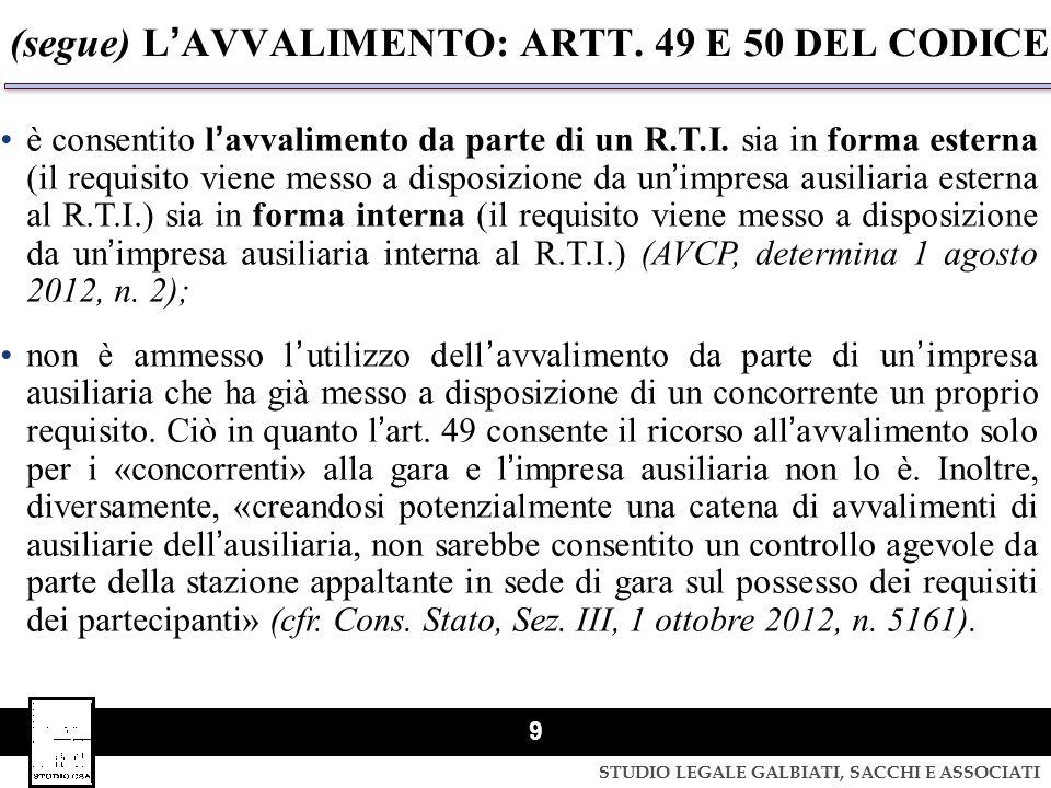 STUDIO LEGALE GALBIATI, SACCHI E ASSOCIATI 9 (segue) LAVVALIMENTO: ARTT. 49 E 50 DEL CODICE è consentito lavvalimento da parte di un R.T.I. sia in for