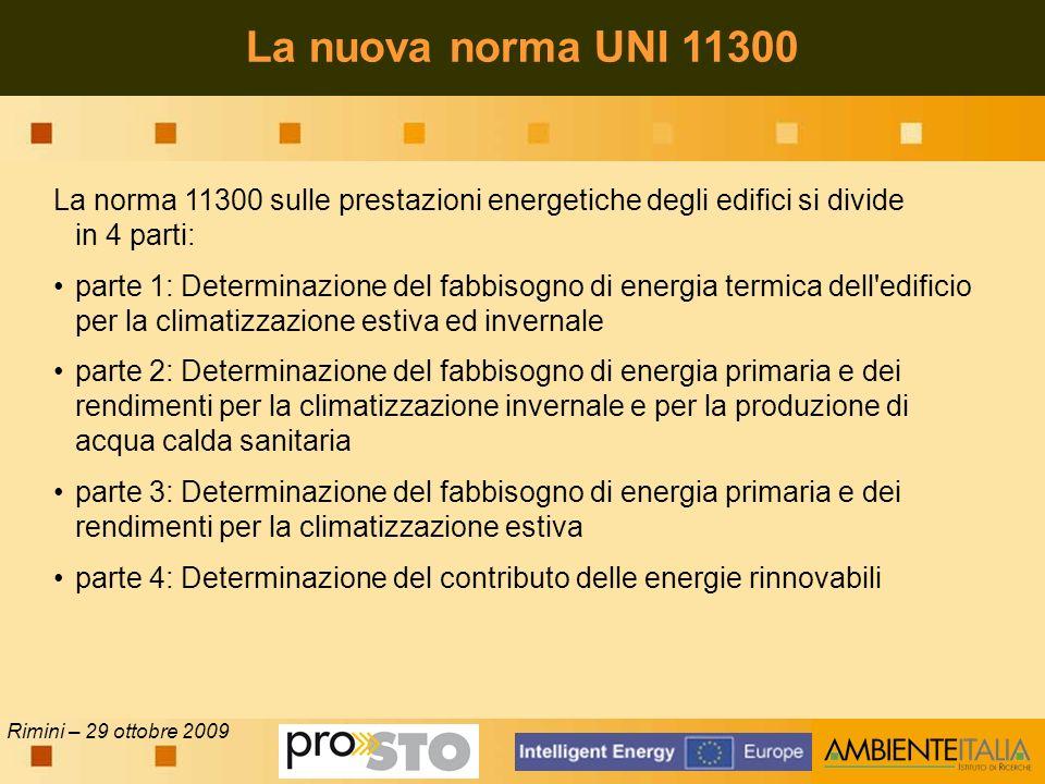 Rimini – 29 ottobre 2009 La norma 11300 sulle prestazioni energetiche degli edifici si divide in 4 parti: parte 1: Determinazione del fabbisogno di energia termica dell edificio per la climatizzazione estiva ed invernale parte 2: Determinazione del fabbisogno di energia primaria e dei rendimenti per la climatizzazione invernale e per la produzione di acqua calda sanitaria parte 3: Determinazione del fabbisogno di energia primaria e dei rendimenti per la climatizzazione estiva parte 4: Determinazione del contributo delle energie rinnovabili La nuova norma UNI 11300