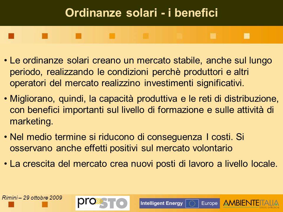 Rimini – 29 ottobre 2009 Ordinanze solari - i benefici Le ordinanze solari creano un mercato stabile, anche sul lungo periodo, realizzando le condizioni perchè produttori e altri operatori del mercato realizzino investimenti significativi.
