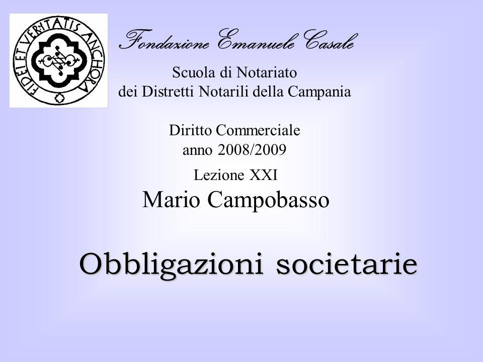 Fondazione Emanuele Casale Scuola di Notariato dei Distretti Notarili della Campania Diritto Commerciale anno 2008/2009 Obbligazioni societarie Lezione XXI Mario Campobasso
