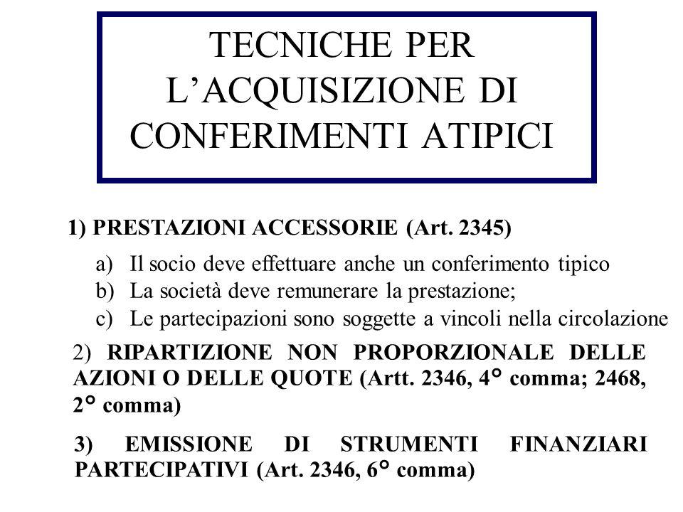 TECNICHE PER LACQUISIZIONE DI CONFERIMENTI ATIPICI 1) PRESTAZIONI ACCESSORIE (Art. 2345) a)Il socio deve effettuare anche un conferimento tipico b)La