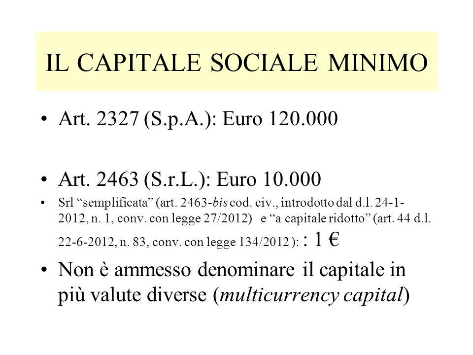 IL CAPITALE SOCIALE MINIMO Art. 2327 (S.p.A.): Euro 120.000 Art. 2463 (S.r.L.): Euro 10.000 Srl semplificata (art. 2463-bis cod. civ., introdotto dal