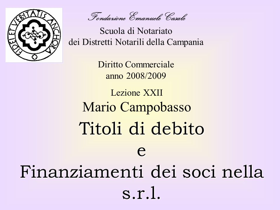 Fondazione Emanuele Casale Scuola di Notariato dei Distretti Notarili della Campania Diritto Commerciale anno 2008/2009 Titoli di debito e Finanziamenti dei soci nella s.r.l.