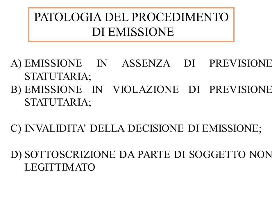 PATOLOGIA DEL PROCEDIMENTO DI EMISSIONE A)EMISSIONE IN ASSENZA DI PREVISIONE STATUTARIA; B)EMISSIONE IN VIOLAZIONE DI PREVISIONE STATUTARIA; C)INVALIDITA DELLA DECISIONE DI EMISSIONE; D)SOTTOSCRIZIONE DA PARTE DI SOGGETTO NON LEGITTIMATO