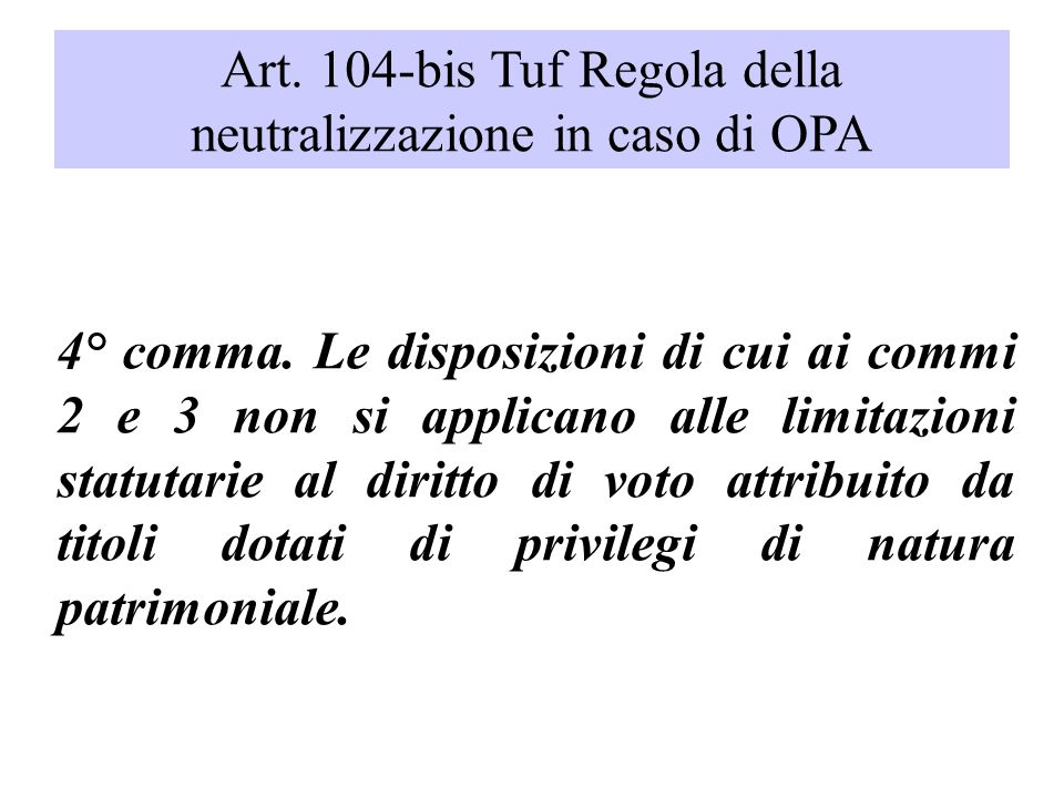 Art. 104-bis Tuf Regola della neutralizzazione in caso di OPA 4° comma. Le disposizioni di cui ai commi 2 e 3 non si applicano alle limitazioni statut