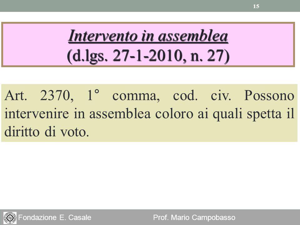 15 Fondazione E. Casale Prof. Mario Campobasso Intervento in assemblea (d.lgs. 27-1-2010, n. 27) Art. 2370, 1° comma, cod. civ. Possono intervenire in