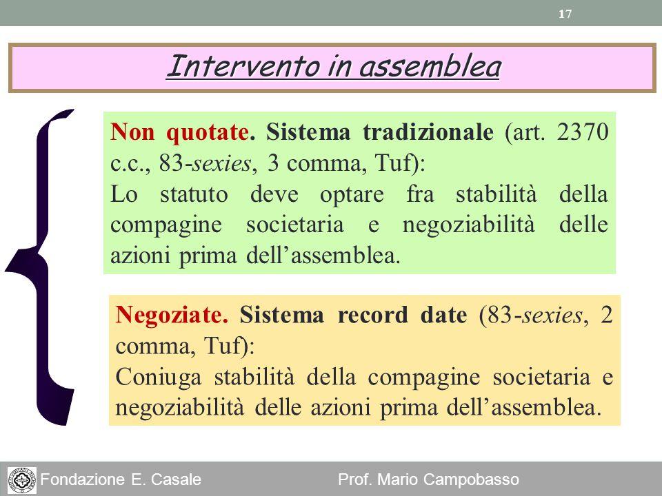 17 Fondazione E. Casale Prof. Mario Campobasso Intervento in assemblea Non quotate. Sistema tradizionale (art. 2370 c.c., 83-sexies, 3 comma, Tuf): Lo