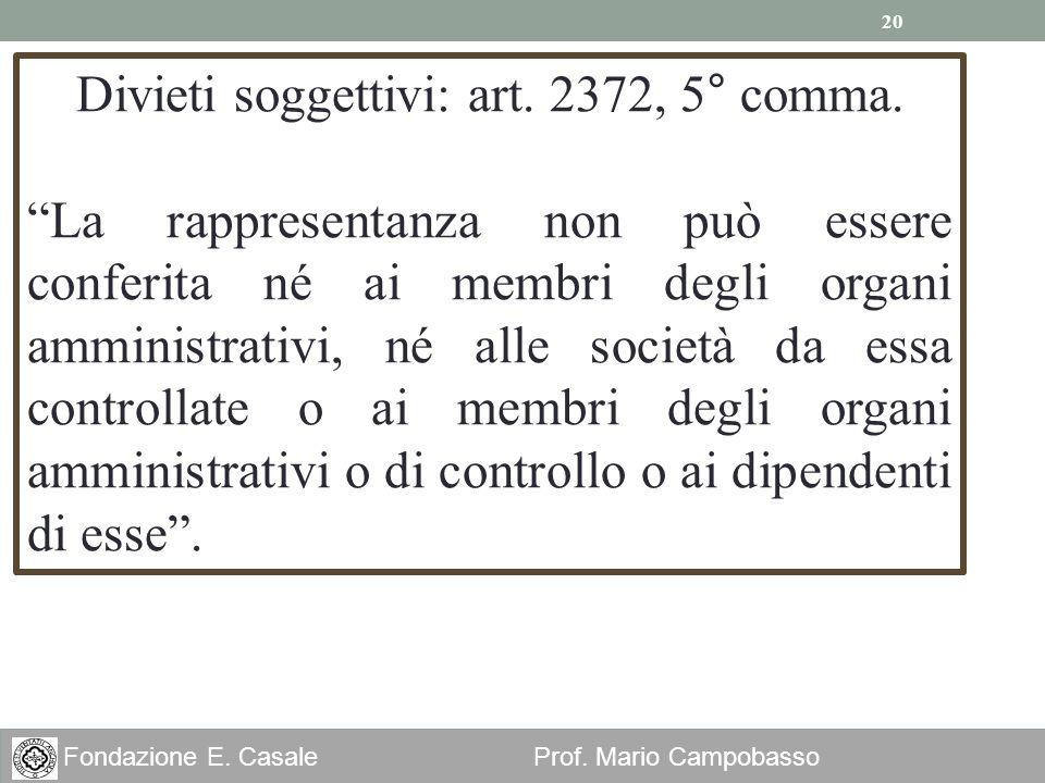 20 Fondazione E. Casale Prof. Mario Campobasso Divieti soggettivi: art. 2372, 5° comma. La rappresentanza non può essere conferita né ai membri degli