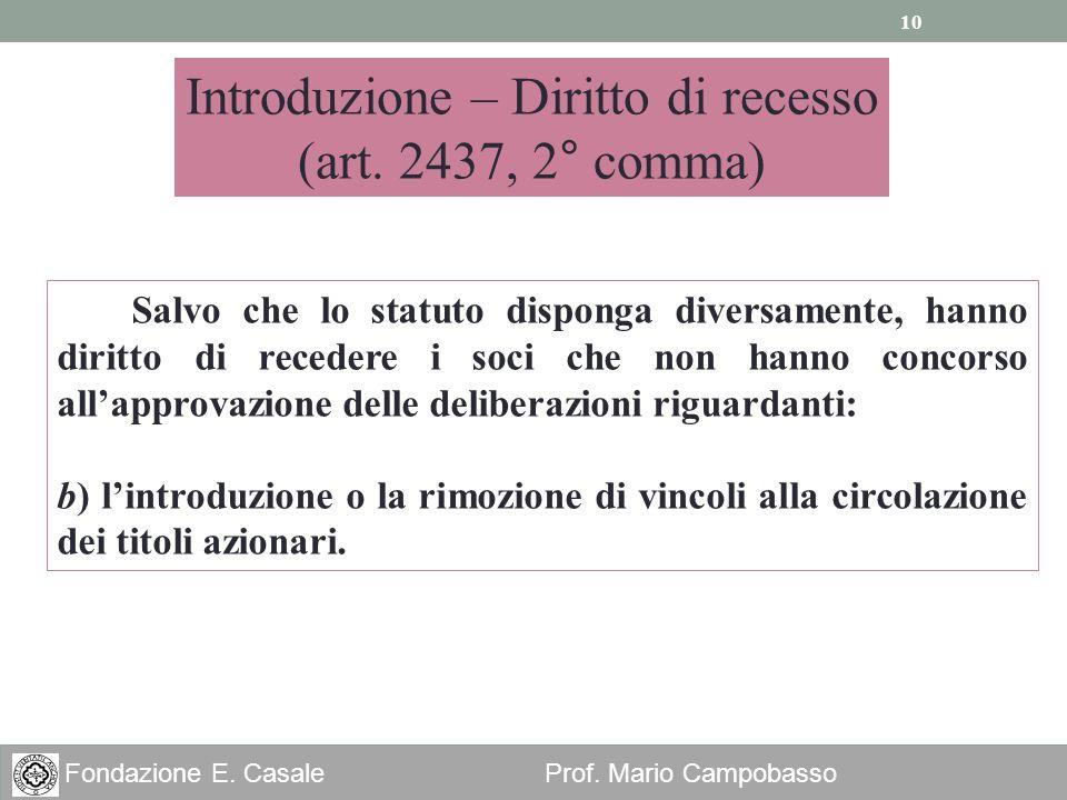 10 Fondazione E. Casale Prof. Mario Campobasso Introduzione – Diritto di recesso (art. 2437, 2° comma) Salvo che lo statuto disponga diversamente, han