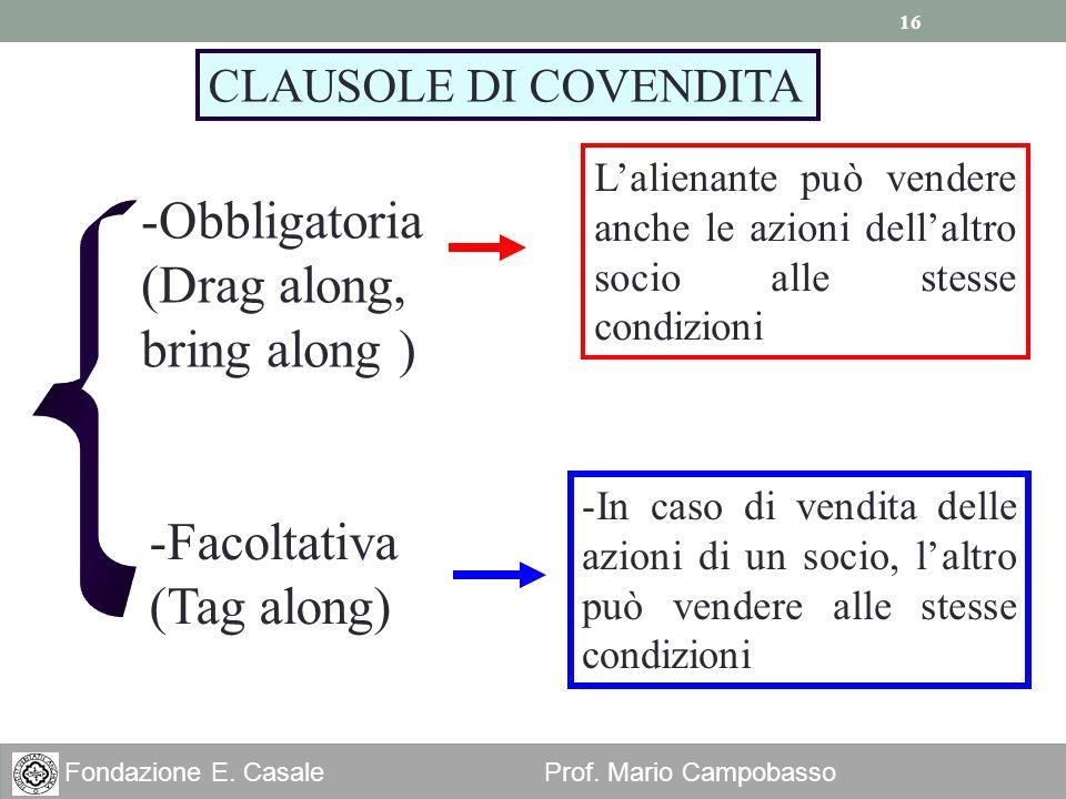 16 Fondazione E. Casale Prof. Mario Campobasso CLAUSOLE DI COVENDITA -Obbligatoria (Drag along, bring along ) Lalienante può vendere anche le azioni d