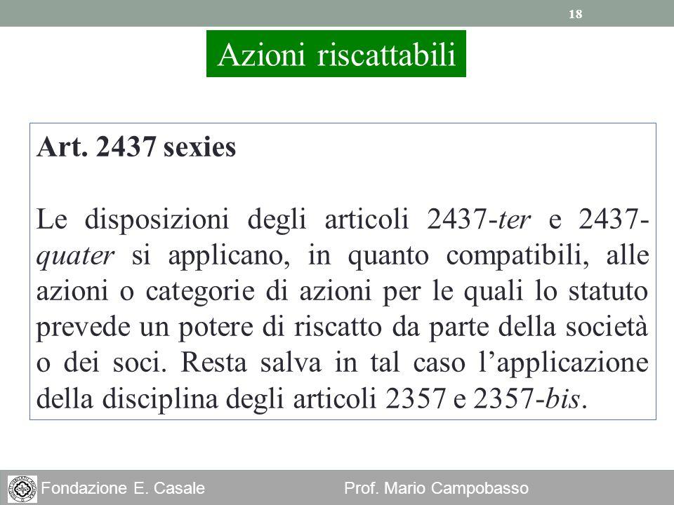 18 Fondazione E. Casale Prof. Mario Campobasso Azioni riscattabili Art. 2437 sexies Le disposizioni degli articoli 2437-ter e 2437- quater si applican