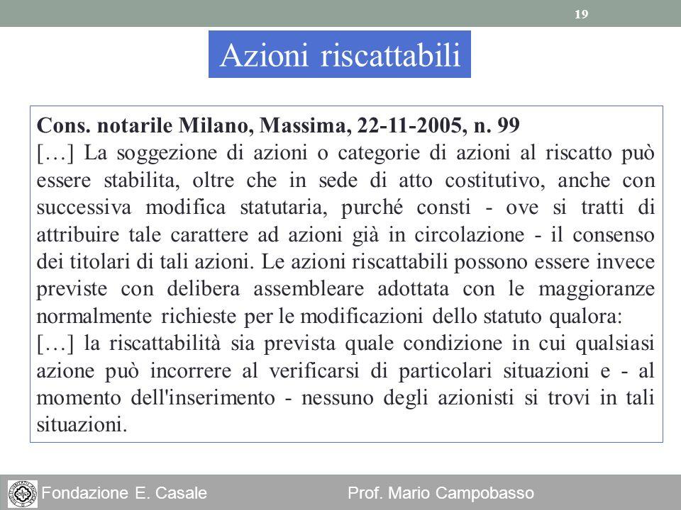 19 Fondazione E. Casale Prof. Mario Campobasso Azioni riscattabili Cons. notarile Milano, Massima, 22-11-2005, n. 99 […] La soggezione di azioni o cat