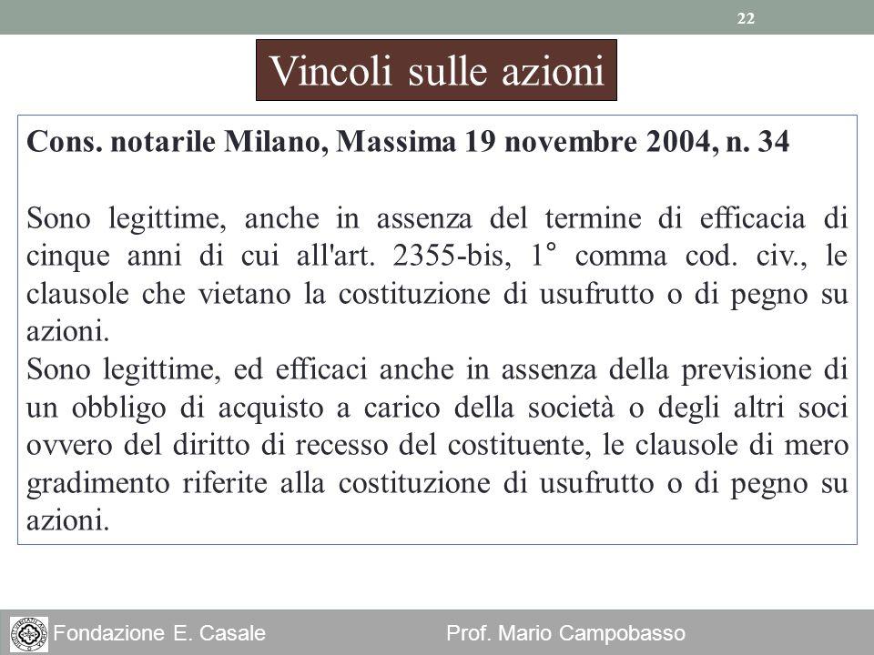 22 Fondazione E. Casale Prof. Mario Campobasso Vincoli sulle azioni Cons. notarile Milano, Massima 19 novembre 2004, n. 34 Sono legittime, anche in as