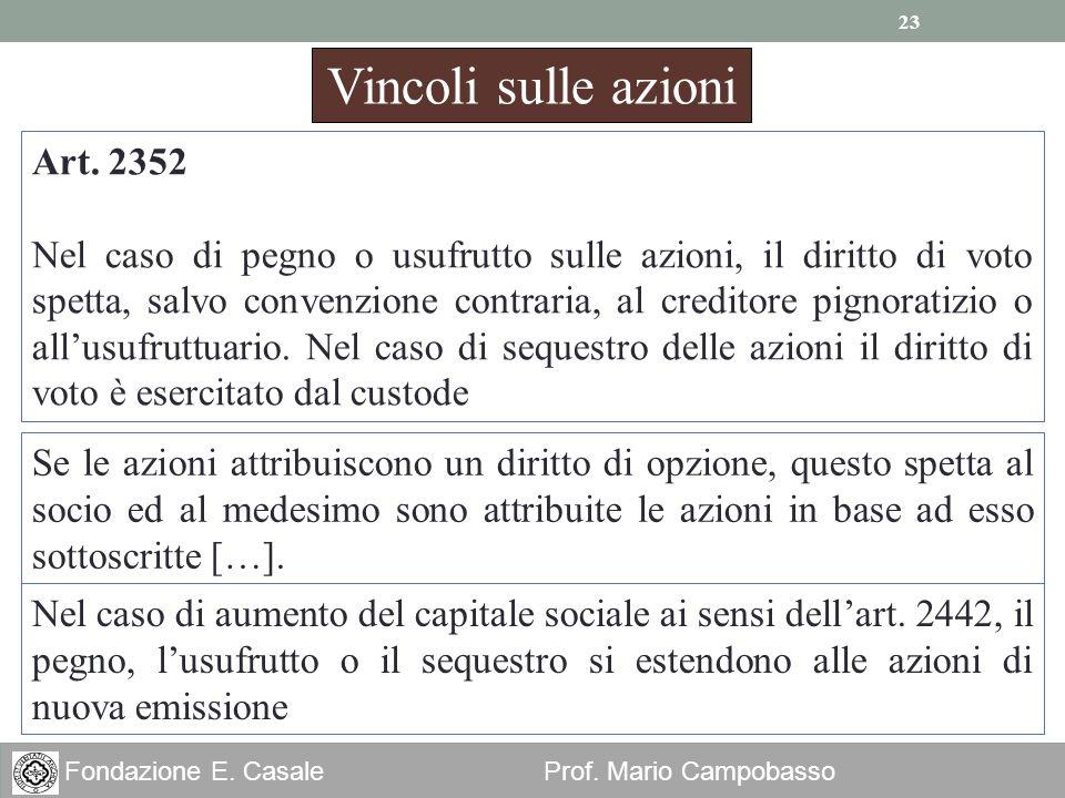 23 Fondazione E. Casale Prof. Mario Campobasso Vincoli sulle azioni Art. 2352 Nel caso di pegno o usufrutto sulle azioni, il diritto di voto spetta, s