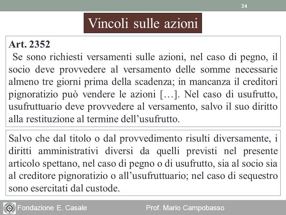 24 Fondazione E. Casale Prof. Mario Campobasso Vincoli sulle azioni Art. 2352 Se sono richiesti versamenti sulle azioni, nel caso di pegno, il socio d