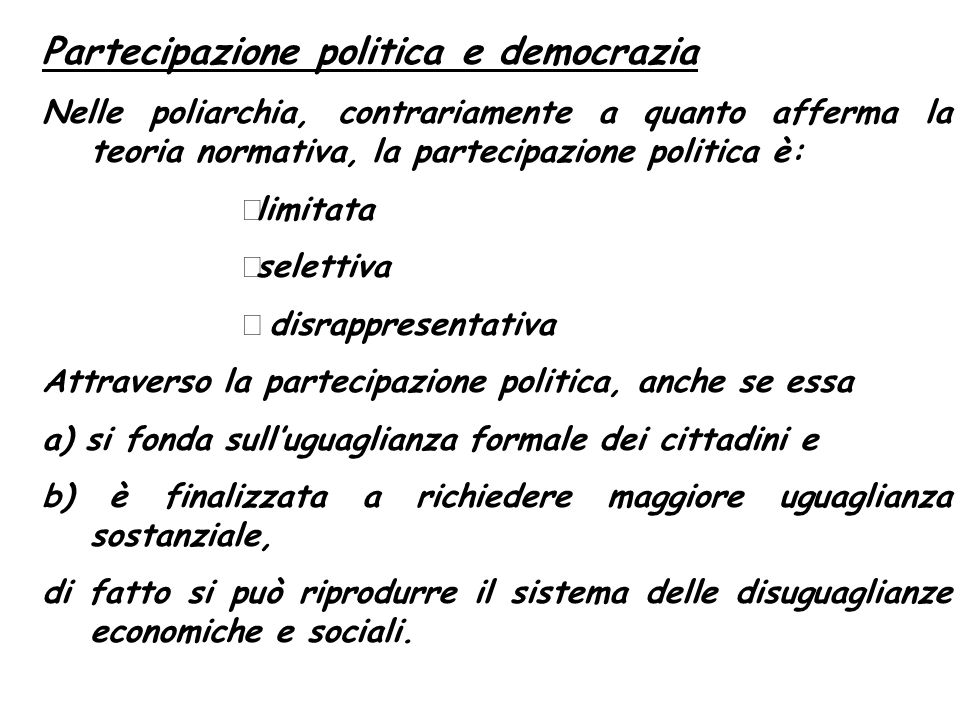Partecipazione politica e democrazia Nelle poliarchia, contrariamente a quanto afferma la teoria normativa, la partecipazione politica è: limitata sel