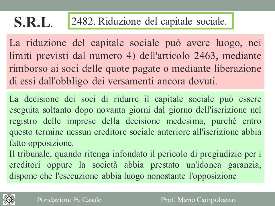 La riduzione del capitale sociale può avere luogo, nei limiti previsti dal numero 4) dell articolo 2463, mediante rimborso ai soci delle quote pagate o mediante liberazione di essi dall obbligo dei versamenti ancora dovuti.