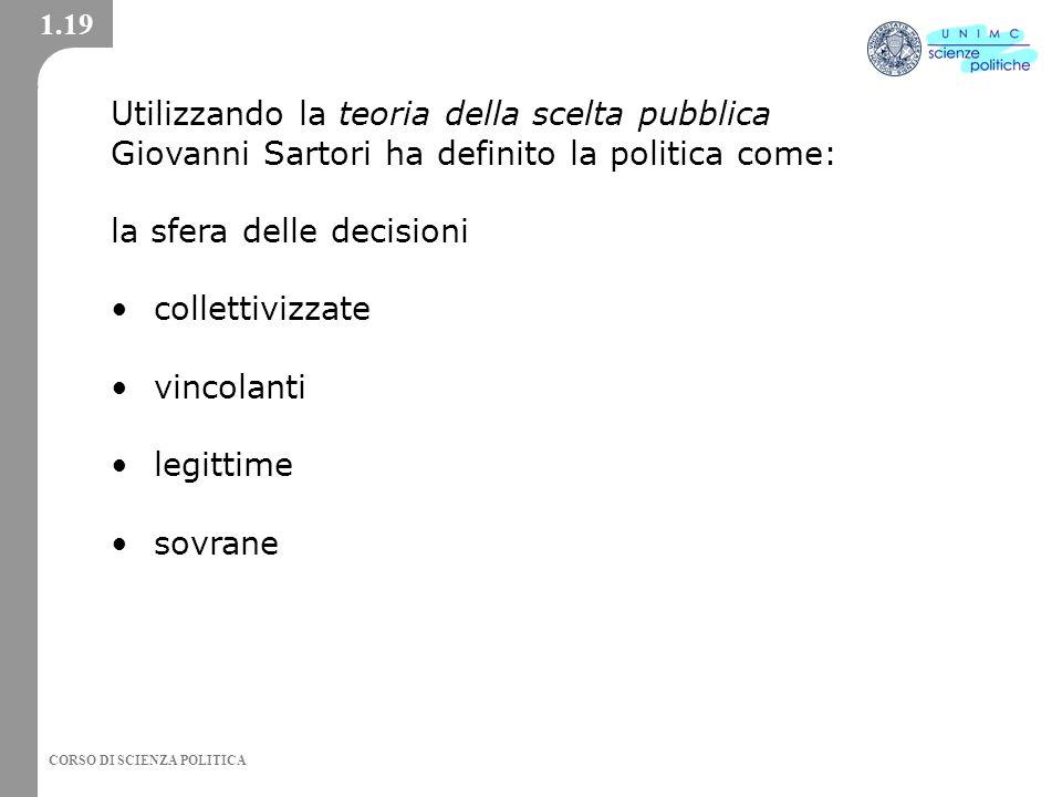 CORSO DI SCIENZA POLITICA Utilizzando la teoria della scelta pubblica Giovanni Sartori ha definito la politica come: la sfera delle decisioni collettivizzate vincolanti legittime sovrane 1.19