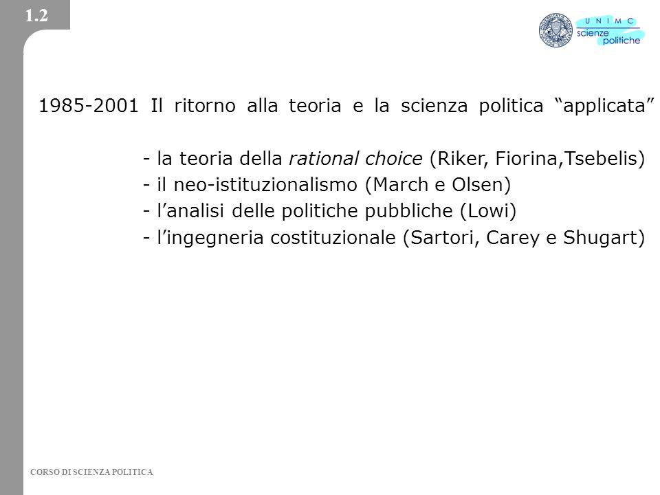 CORSO DI SCIENZA POLITICA 1985-2001 Il ritorno alla teoria e la scienza politica applicata - la teoria della rational choice (Riker, Fiorina,Tsebelis) - il neo-istituzionalismo (March e Olsen) - lanalisi delle politiche pubbliche (Lowi) - lingegneria costituzionale (Sartori, Carey e Shugart) 1.2