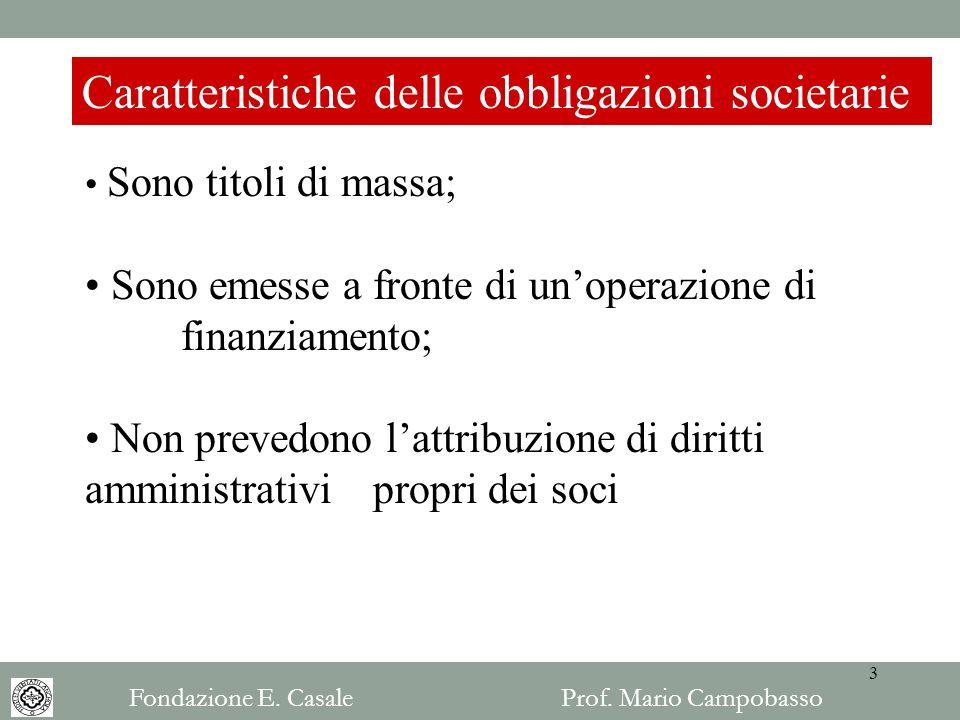 Caratteristiche delle obbligazioni societarie Sono titoli di massa; Sono emesse a fronte di unoperazione di finanziamento; Non prevedono lattribuzione