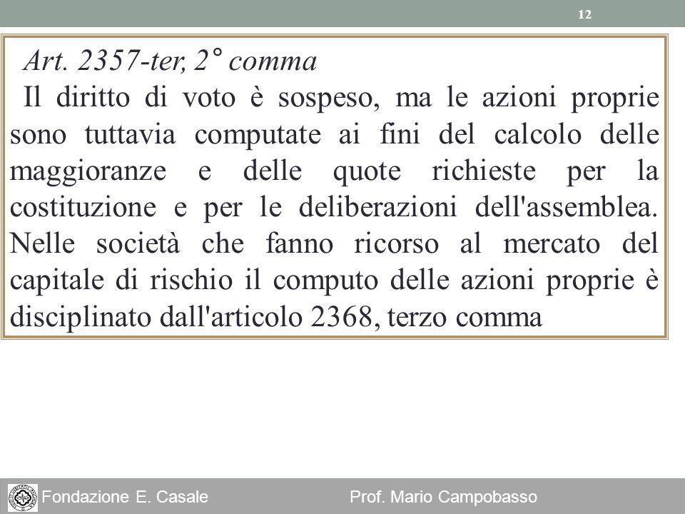 12 Fondazione E. Casale Prof. Mario Campobasso Art. 2357-ter, 2° comma Il diritto di voto è sospeso, ma le azioni proprie sono tuttavia computate ai f