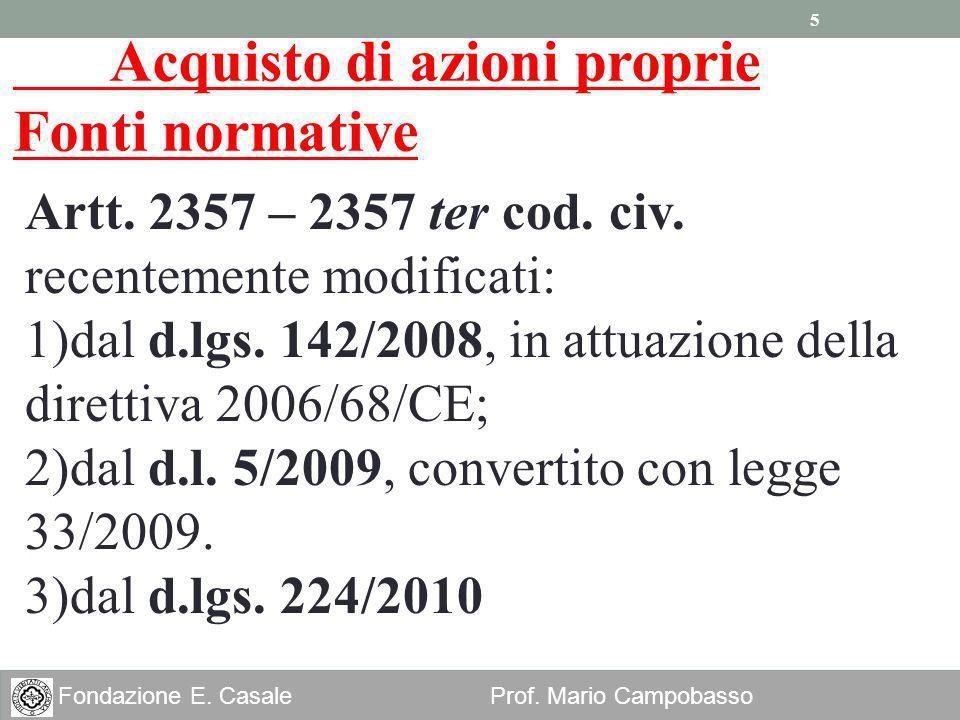 5 Fondazione E. Casale Prof. Mario Campobasso Acquisto di azioni proprie Fonti normative Artt. 2357 – 2357 ter cod. civ. recentemente modificati: 1)da