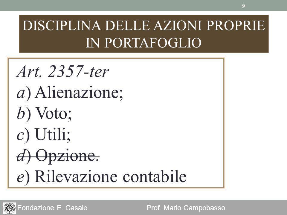 9 Fondazione E. Casale Prof. Mario Campobasso DISCIPLINA DELLE AZIONI PROPRIE IN PORTAFOGLIO Art. 2357-ter a) Alienazione; b) Voto; c) Utili; d) Opzio