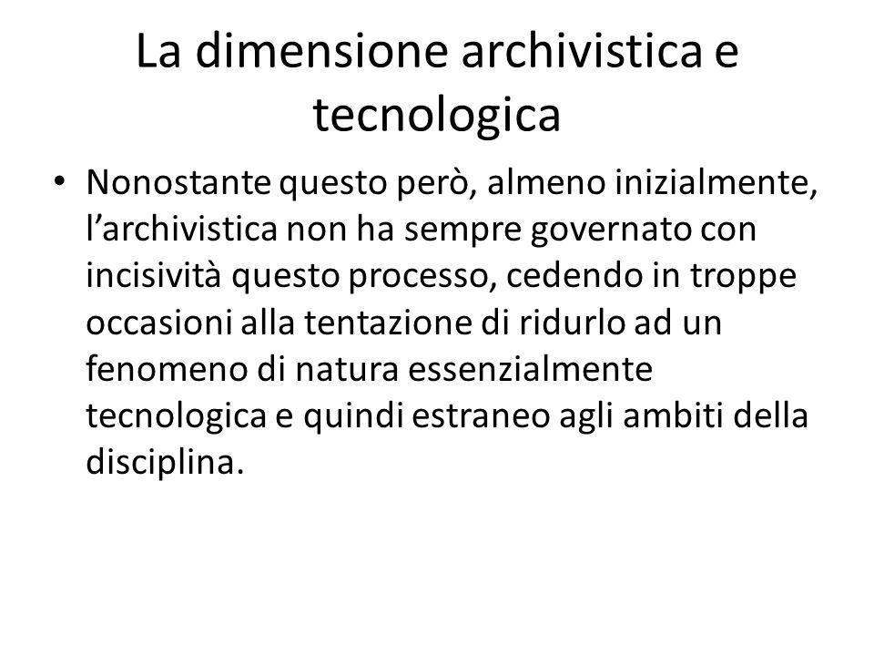 La dimensione archivistica e tecnologica Nonostante questo però, almeno inizialmente, larchivistica non ha sempre governato con incisività questo proc