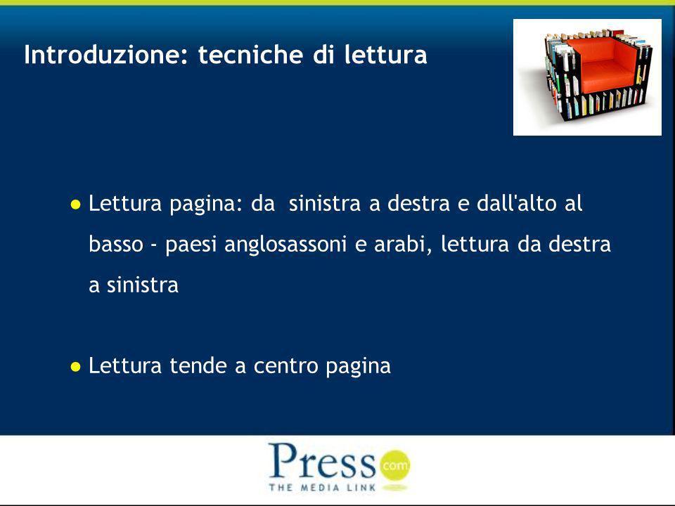 Introduzione: tecniche di lettura Lettura pagina: da sinistra a destra e dall alto al basso - paesi anglosassoni e arabi, lettura da destra a sinistra Lettura tende a centro pagina