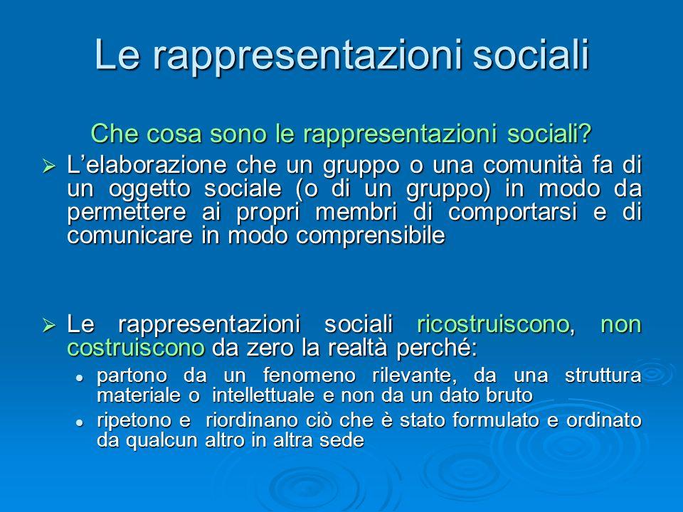 Le rappresentazioni sociali Che cosa sono le rappresentazioni sociali? Lelaborazione che un gruppo o una comunità fa di un oggetto sociale (o di un gr