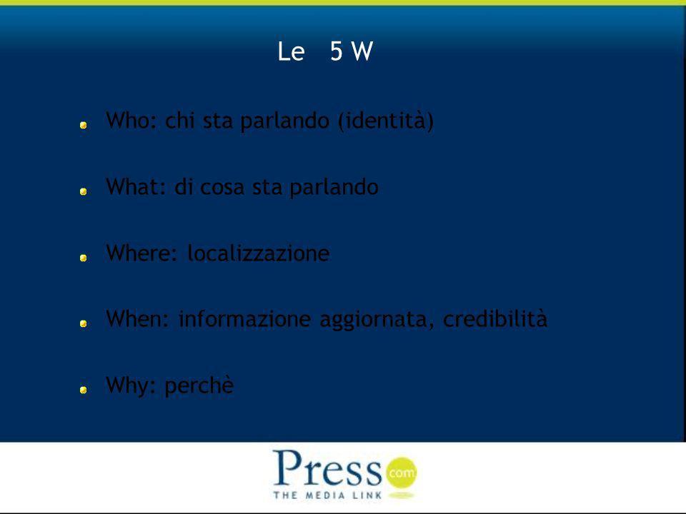 Le 5 W Who: chi sta parlando (identità) What: di cosa sta parlando Where: localizzazione When: informazione aggiornata, credibilità Why: perchè