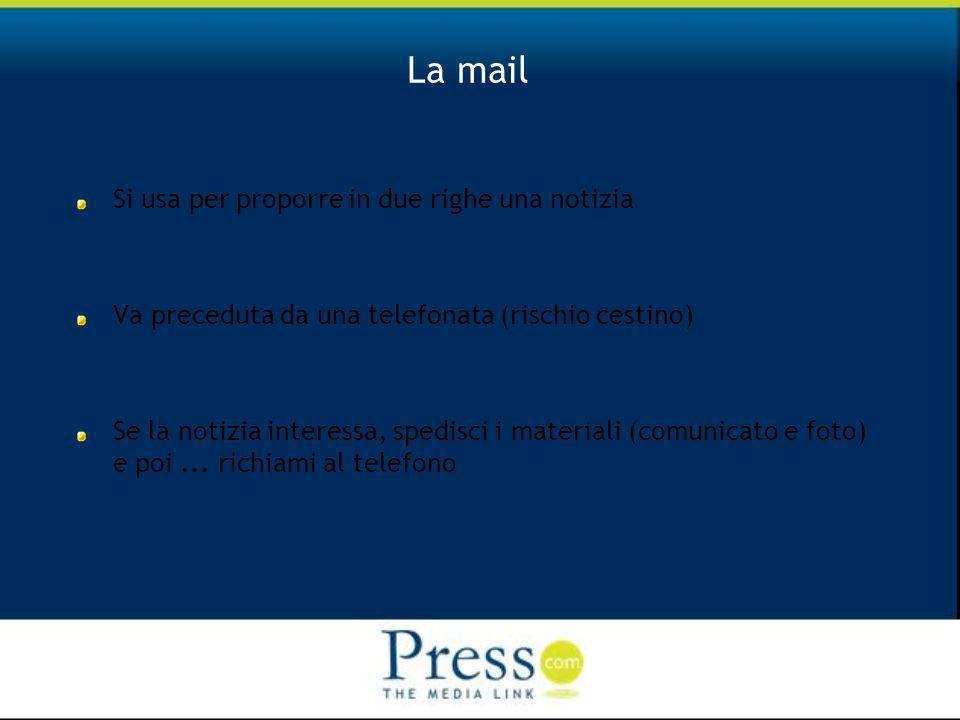 La mail Si usa per proporre in due righe una notizia Va preceduta da una telefonata (rischio cestino) Se la notizia interessa, spedisci i materiali (comunicato e foto) e poi...