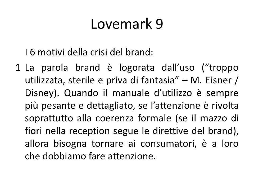 Lovemark 9 I 6 motivi della crisi del brand: 1La parola brand è logorata dalluso (troppo utilizzata, sterile e priva di fantasia – M. Eisner / Disney)