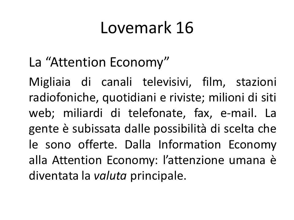 Lovemark 16 La Attention Economy Migliaia di canali televisivi, film, stazioni radiofoniche, quotidiani e riviste; milioni di siti web; miliardi di te